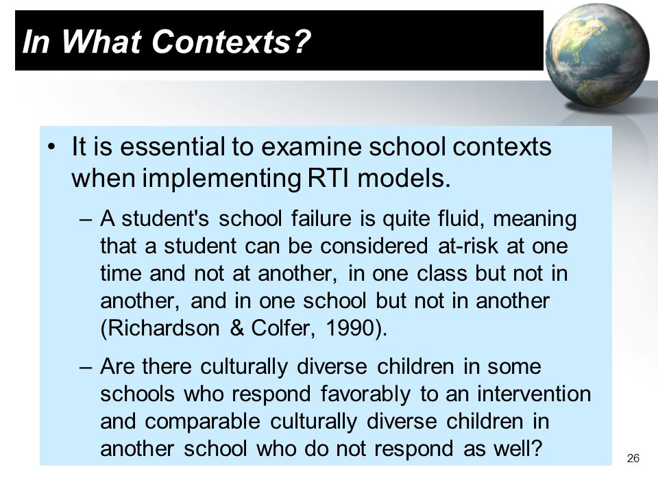 In What Contexts It is essential to examine school contexts when implementing RTI models.