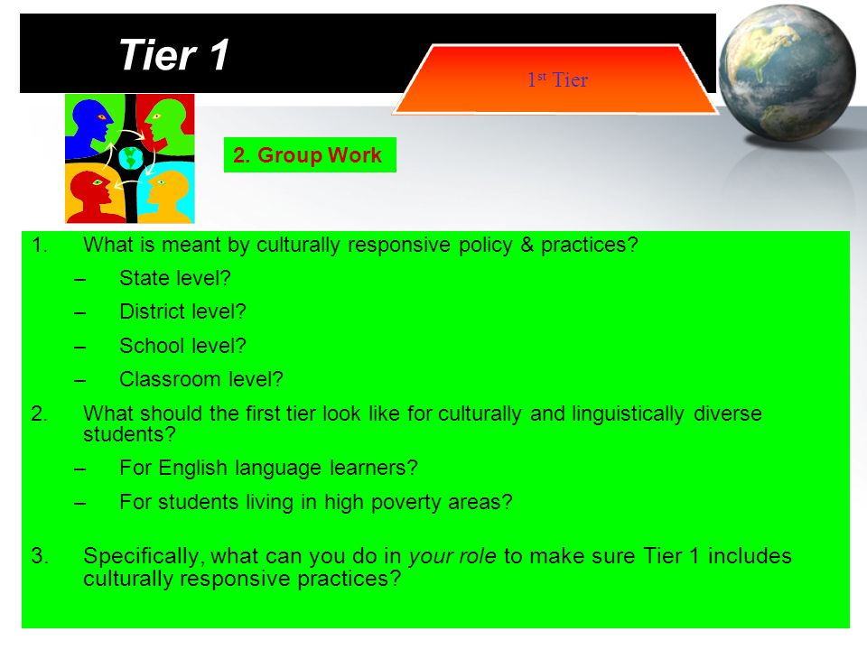 Tier 1 1st Tier. 2. Group Work. What is meant by culturally responsive policy & practices State level