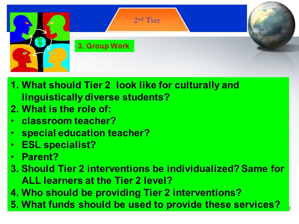 Tier 2 2nd Tier. 3. Group Work. What should Tier 2 look like for culturally and linguistically diverse students