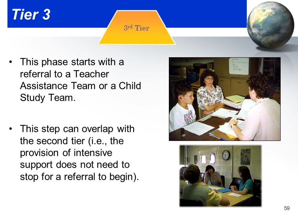 Tier 3 3rd Tier. This phase starts with a referral to a Teacher Assistance Team or a Child Study Team.
