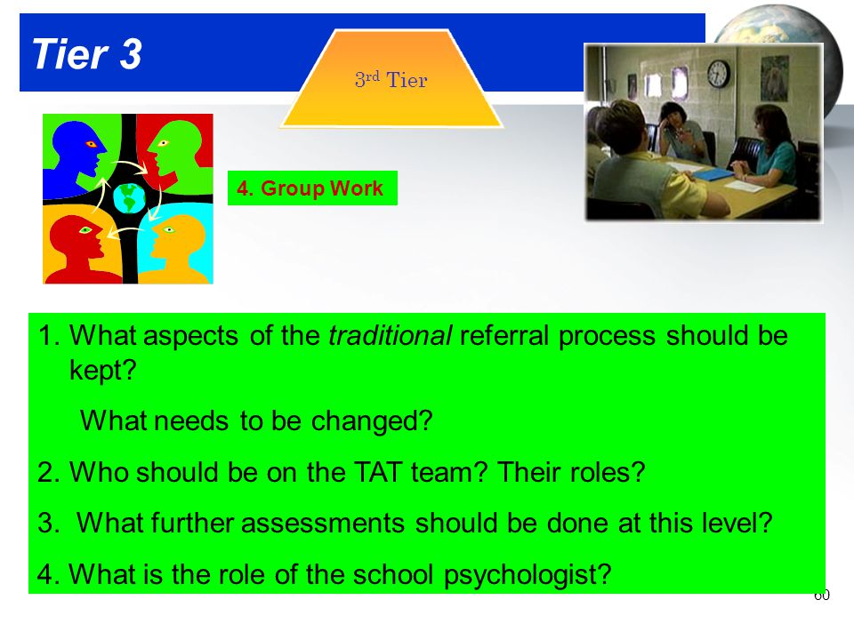 Tier 3 3rd Tier. 4. Group Work. What aspects of the traditional referral process should be kept What needs to be changed