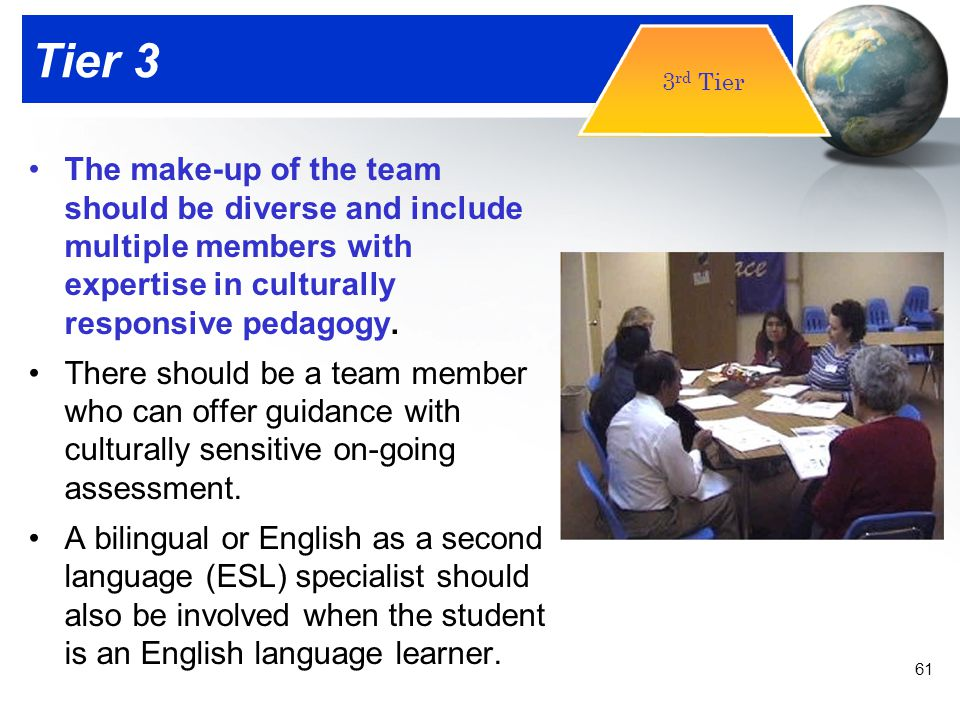Tier 3 3rd Tier. The make-up of the team should be diverse and include multiple members with expertise in culturally responsive pedagogy.
