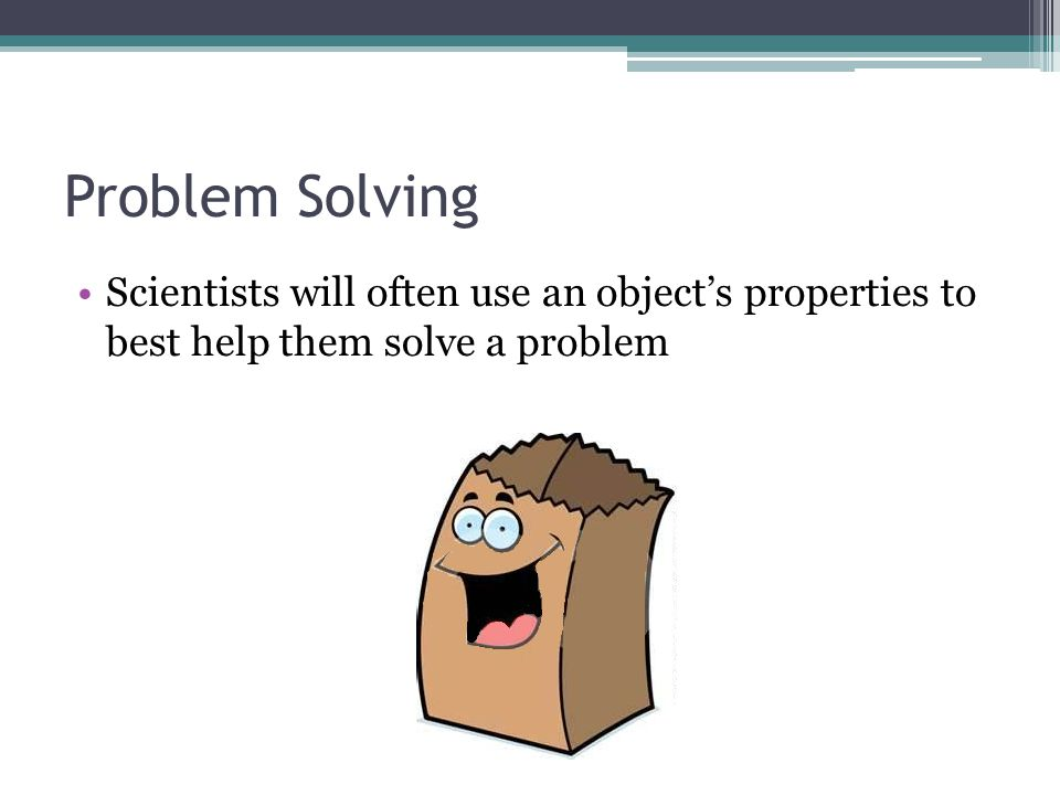 Problem Solving Scientists will often use an object's properties to best help them solve a problem