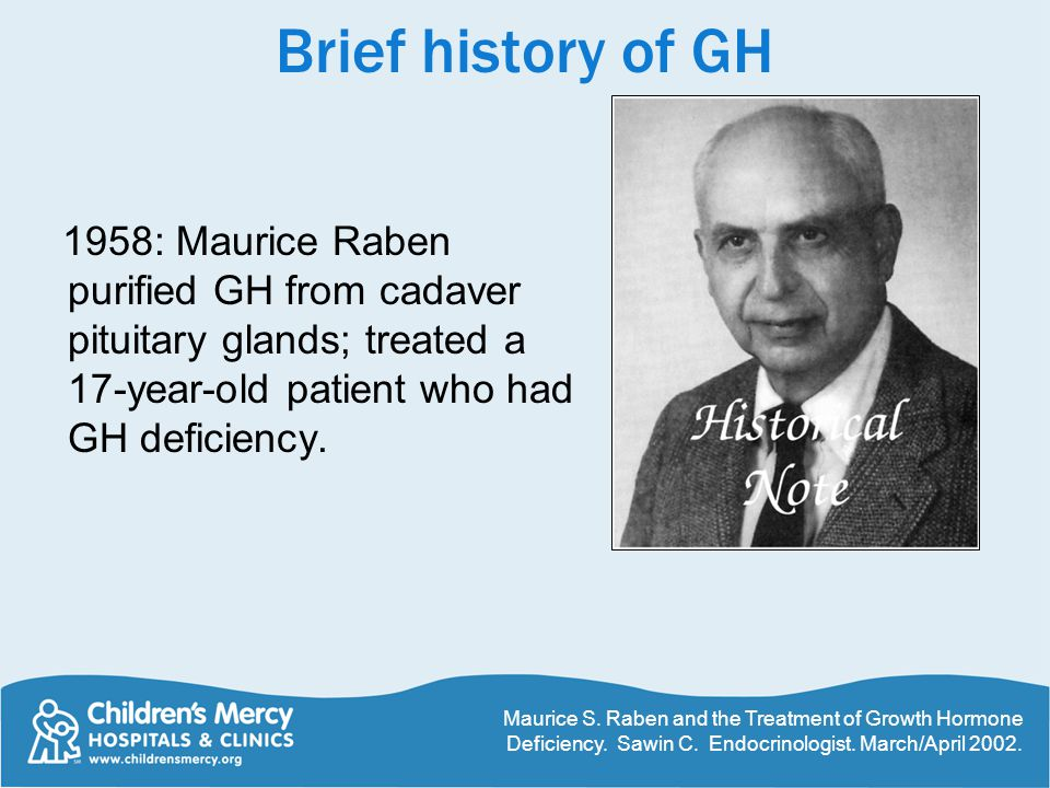 Brief history of GH 1958: Maurice Raben purified GH from cadaver pituitary glands; treated a 17-year-old patient who had GH deficiency.