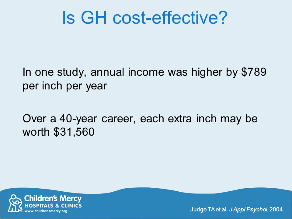 Is GH cost-effective In one study, annual income was higher by $789 per inch per year. Over a 40-year career, each extra inch may be worth $31,560.