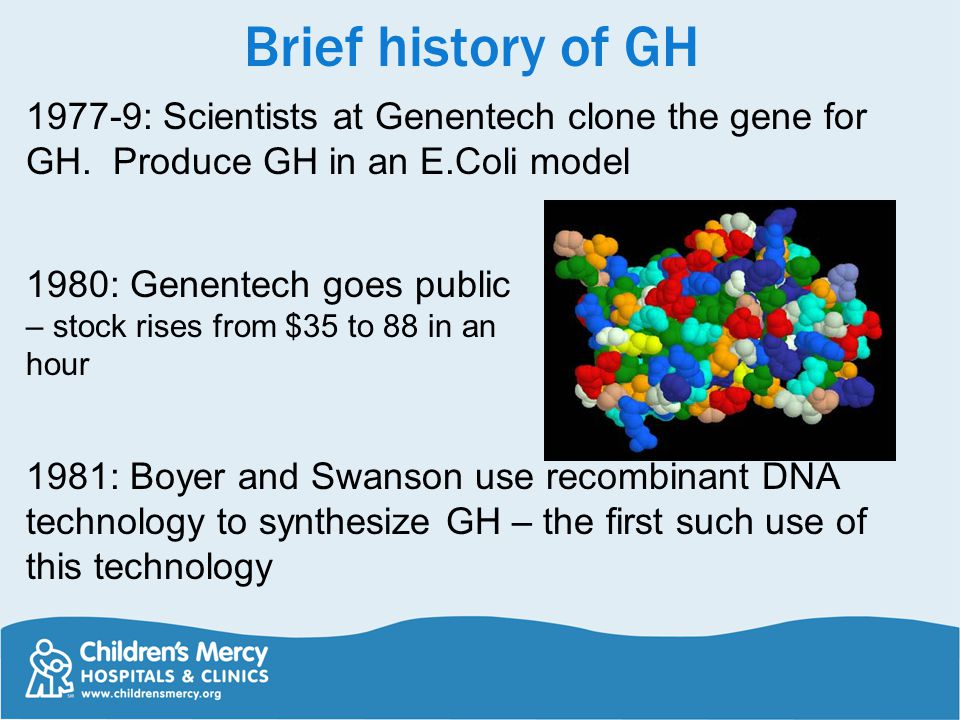 Brief history of GH 1977-9: Scientists at Genentech clone the gene for GH. Produce GH in an E.Coli model.