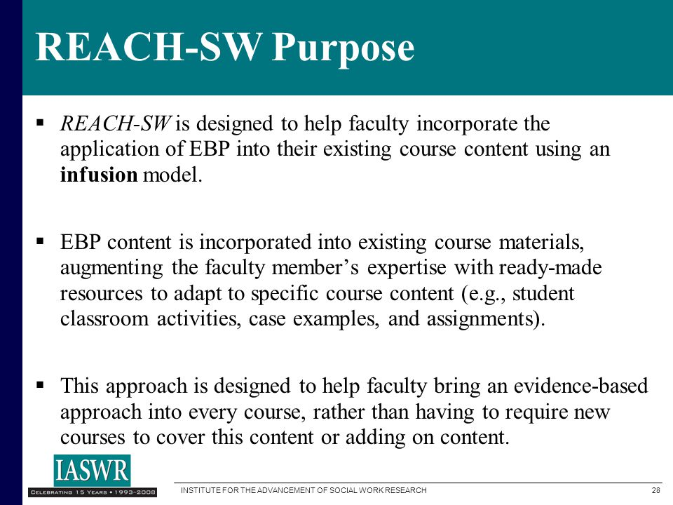 REACH-SW Purpose REACH-SW is designed to help faculty incorporate the application of EBP into their existing course content using an infusion model.