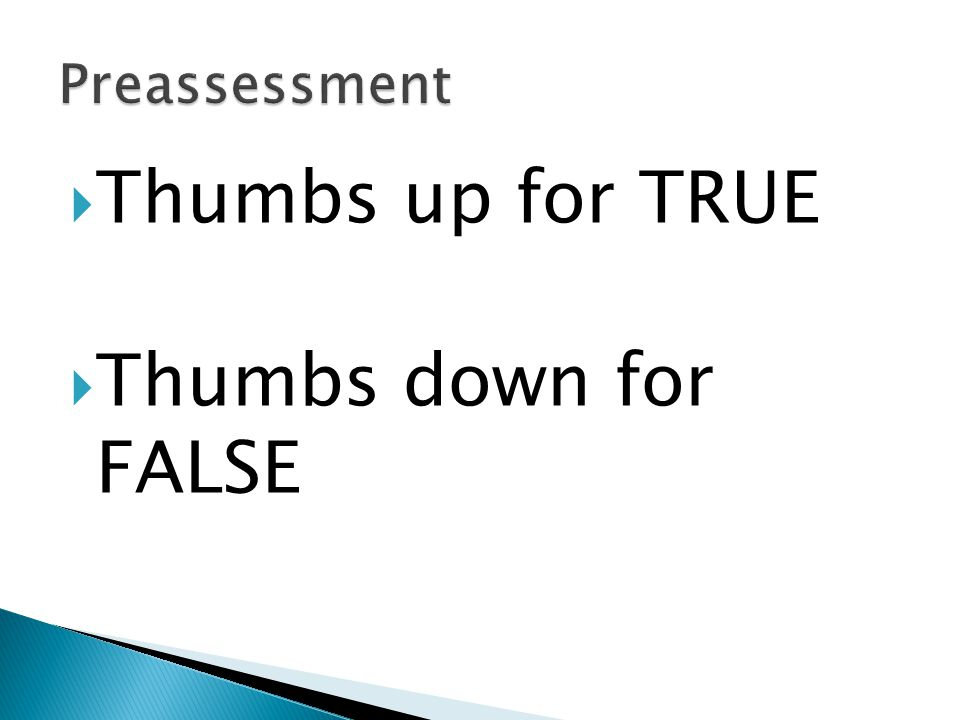 Preassessment Thumbs up for TRUE Thumbs down for FALSE