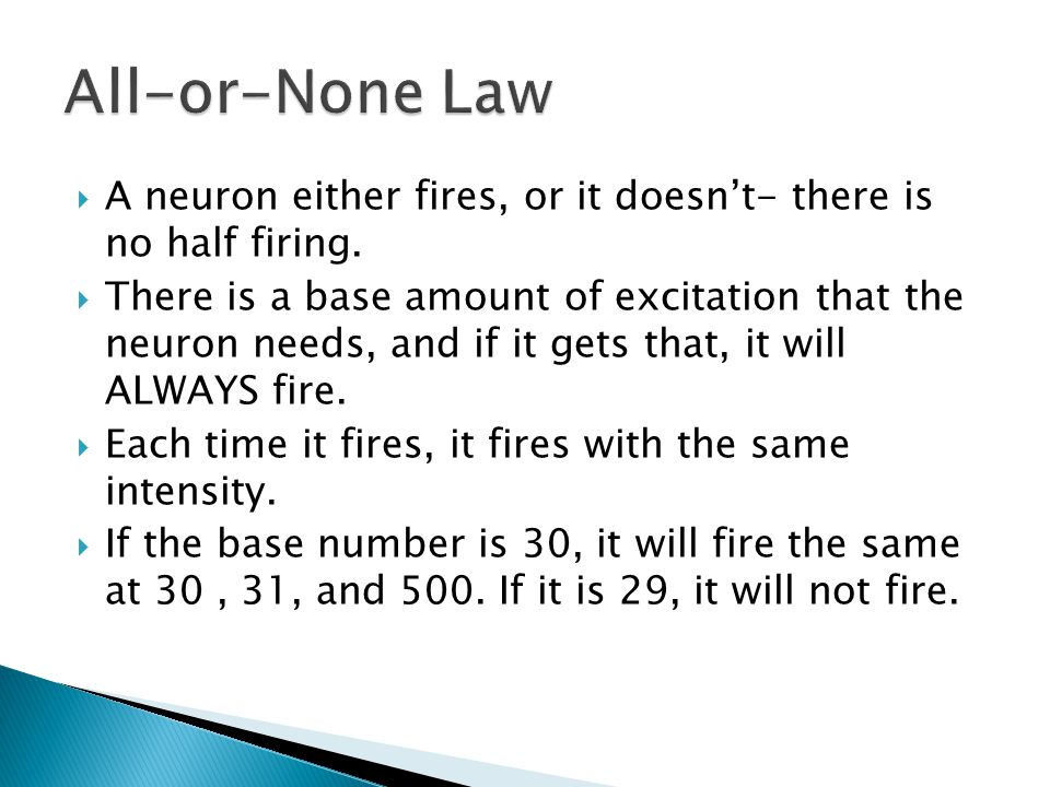 All-or-None Law A neuron either fires, or it doesn't- there is no half firing.