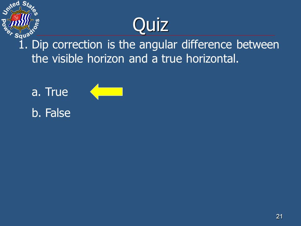 Quiz 1. Dip correction is the angular difference between the visible horizon and a true horizontal.