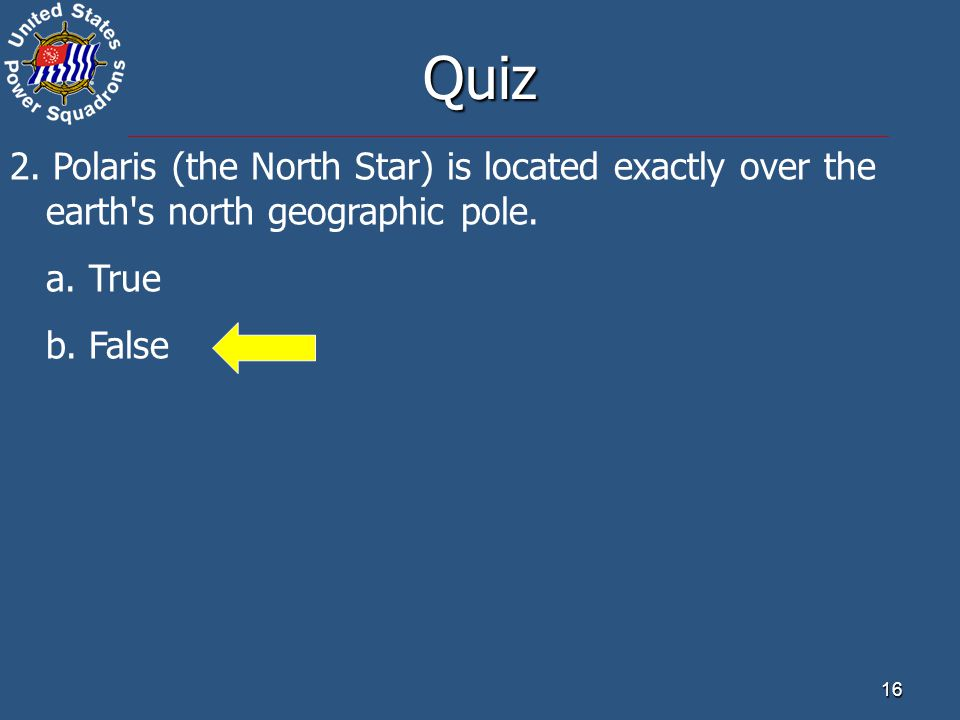 Quiz 2. Polaris (the North Star) is located exactly over the earth s north geographic pole. a. True.
