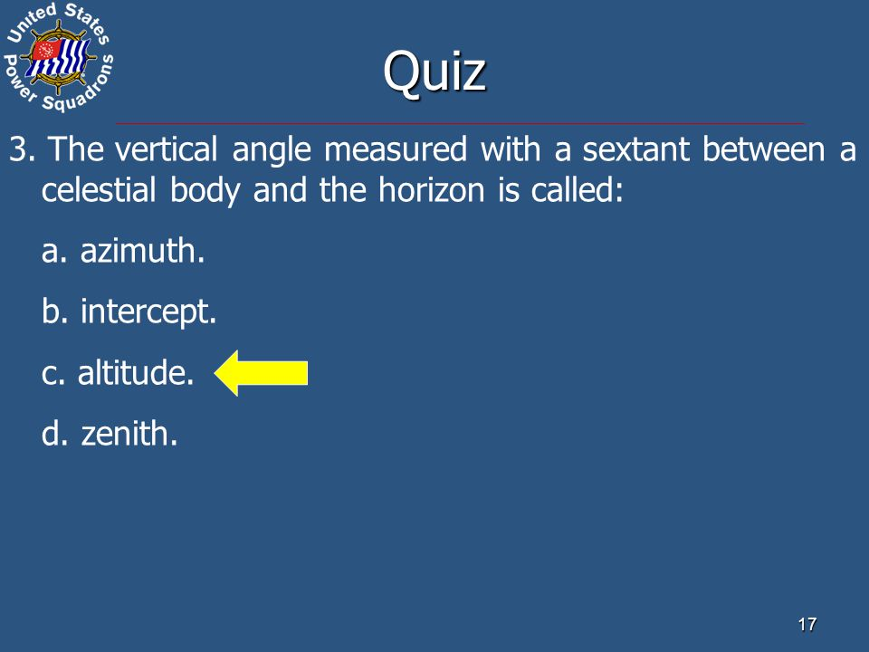 Quiz 3. The vertical angle measured with a sextant between a celestial body and the horizon is called: