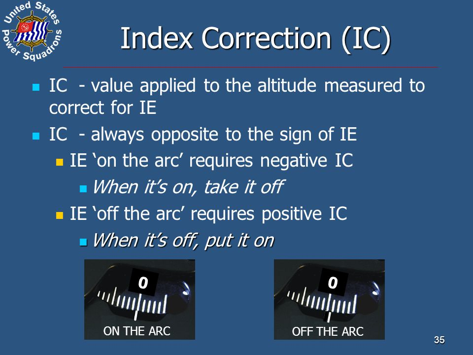 Index Correction (IC) IC - value applied to the altitude measured to correct for IE. IC - always opposite to the sign of IE.