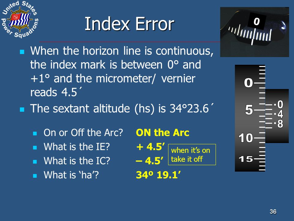 Index Error When the horizon line is continuous, the index mark is between 0° and +1° and the micrometer/ vernier reads 4.5´