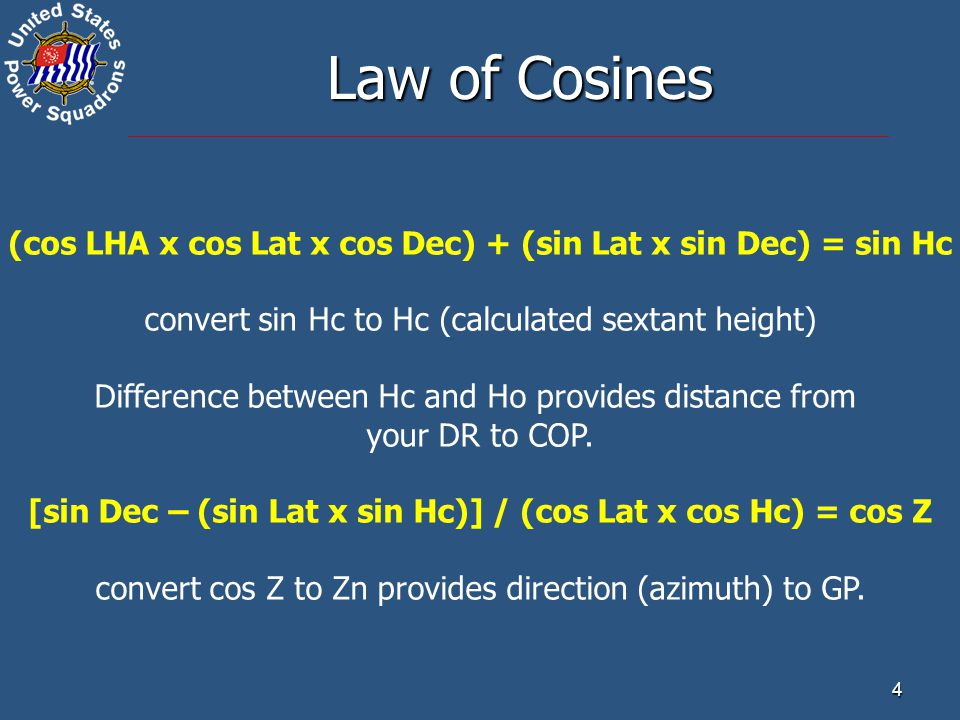 Law of Cosines (cos LHA x cos Lat x cos Dec) + (sin Lat x sin Dec) = sin Hc. convert sin Hc to Hc (calculated sextant height)