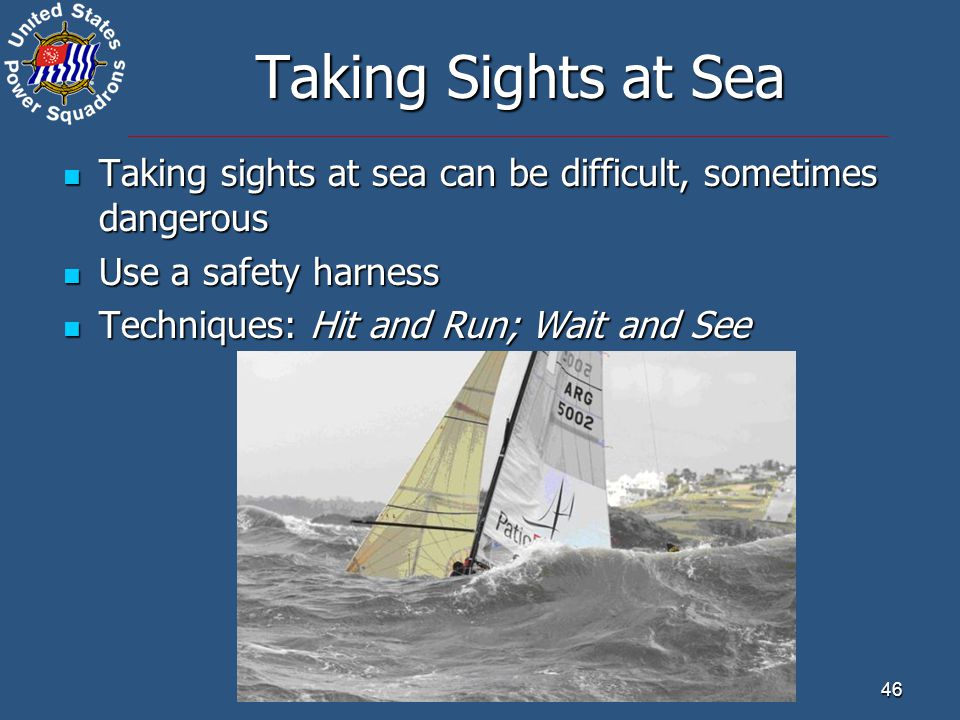 Taking Sights at Sea Taking sights at sea can be difficult, sometimes dangerous. Use a safety harness.