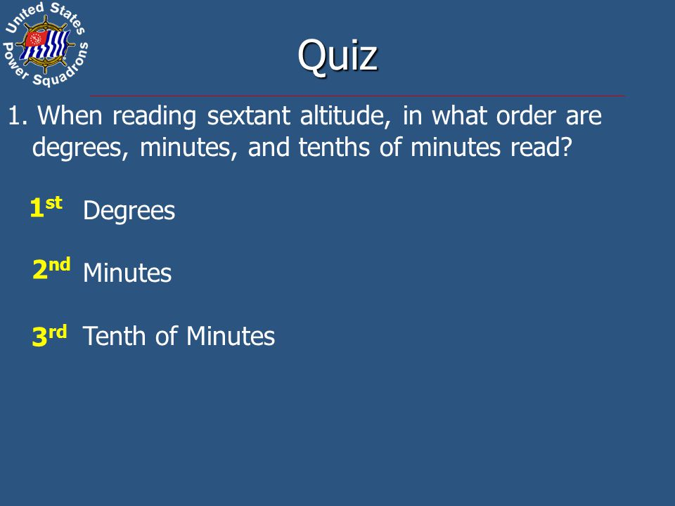 Quiz 1. When reading sextant altitude, in what order are degrees, minutes, and tenths of minutes read