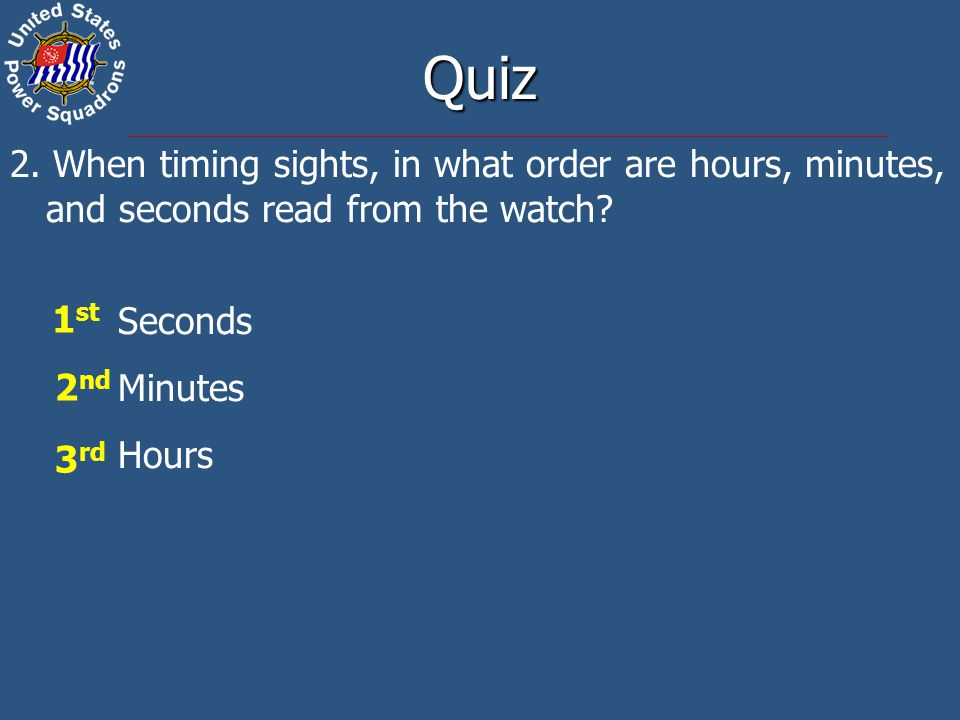 Quiz 2. When timing sights, in what order are hours, minutes, and seconds read from the watch Seconds.