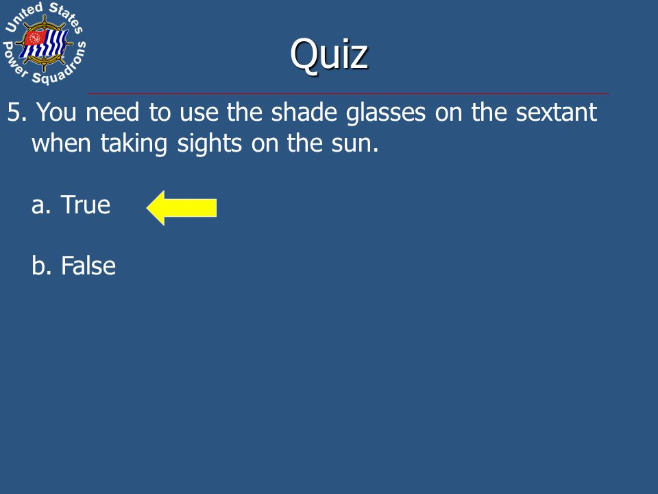 Quiz 5. You need to use the shade glasses on the sextant when taking sights on the sun.