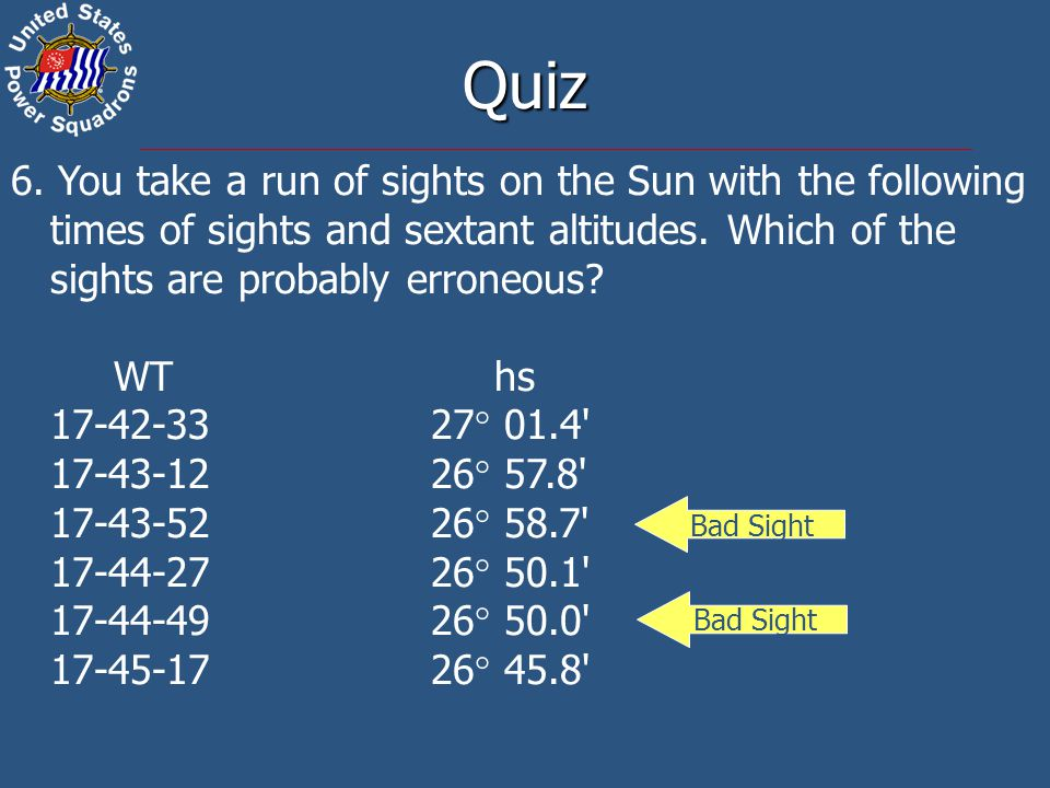 Quiz 6. You take a run of sights on the Sun with the following times of sights and sextant altitudes. Which of the sights are probably erroneous