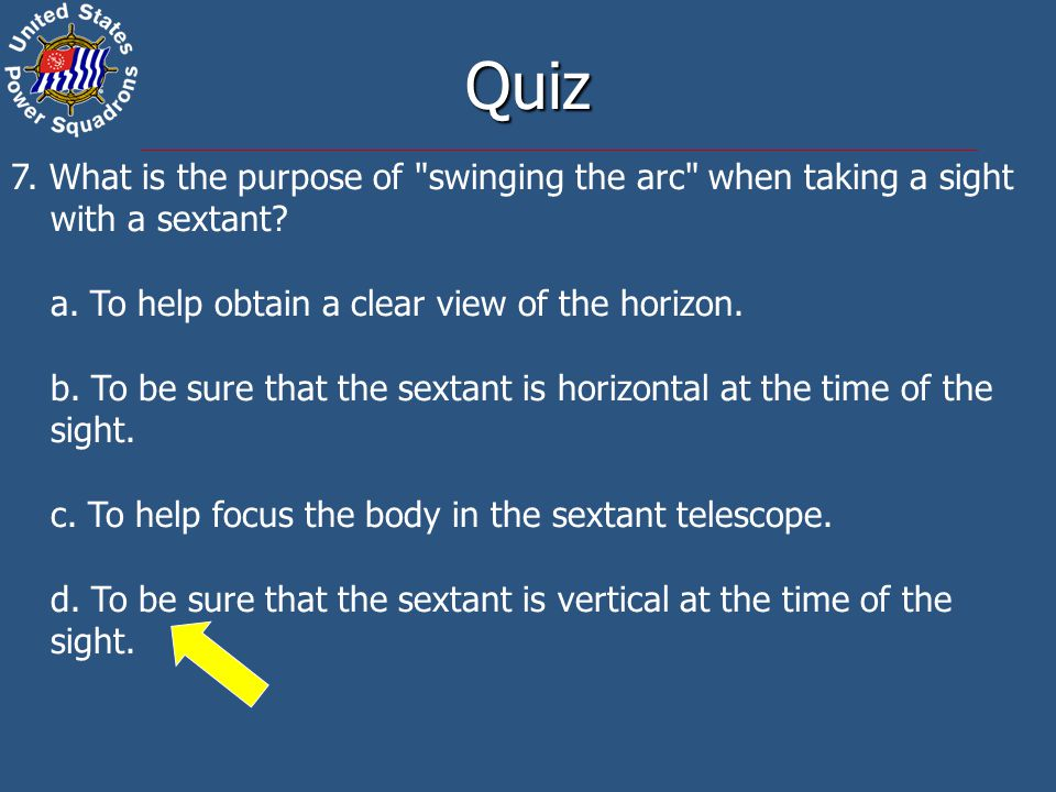 Quiz 7. What is the purpose of swinging the arc when taking a sight with a sextant a. To help obtain a clear view of the horizon.