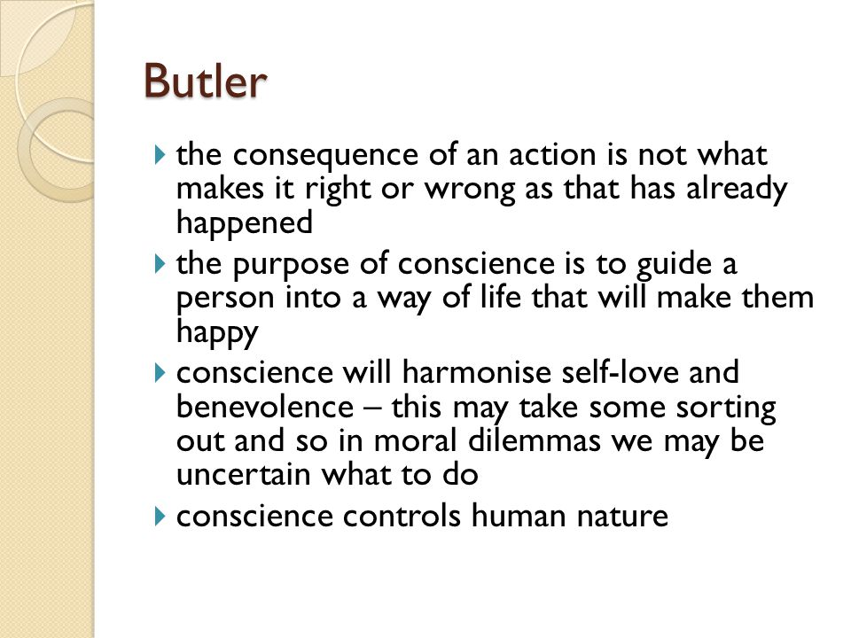 Butler the consequence of an action is not what makes it right or wrong as that has already happened.