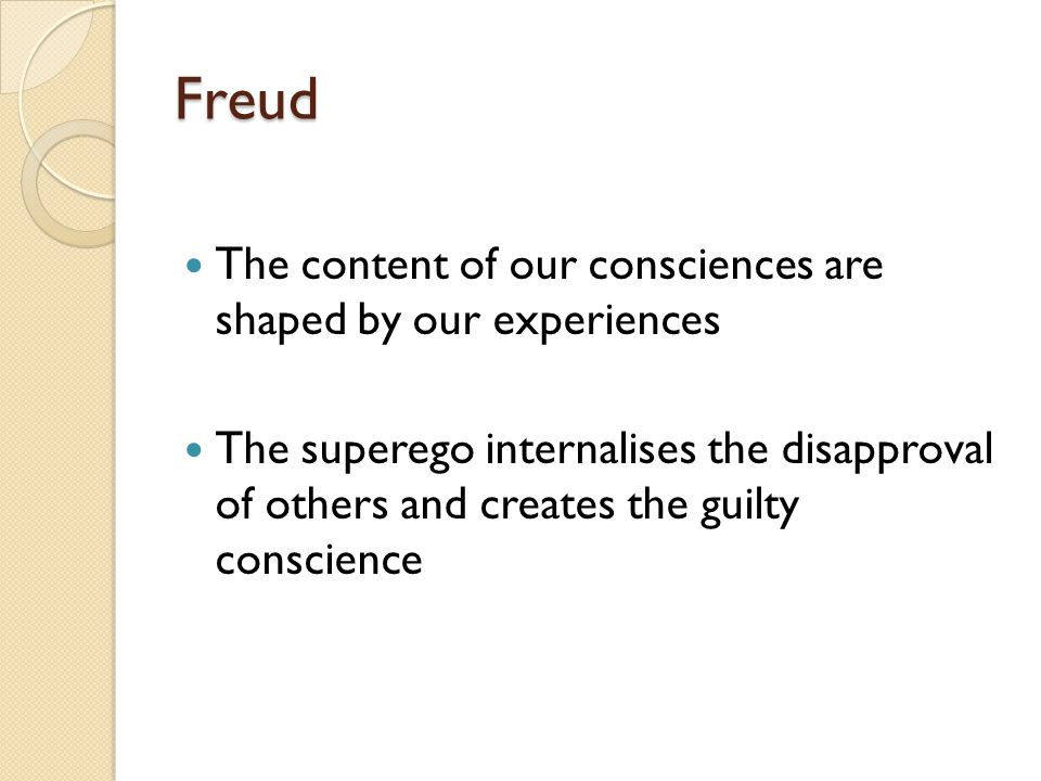 Freud The content of our consciences are shaped by our experiences