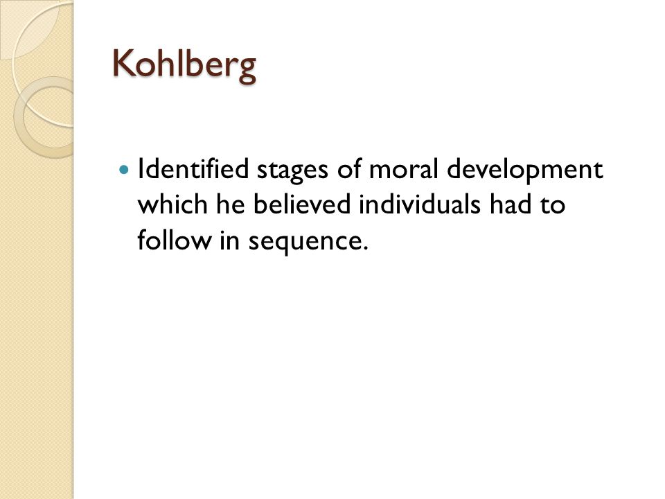 Kohlberg Identified stages of moral development which he believed individuals had to follow in sequence.