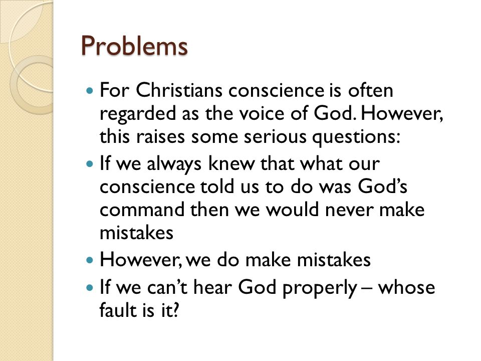 Problems For Christians conscience is often regarded as the voice of God. However, this raises some serious questions: