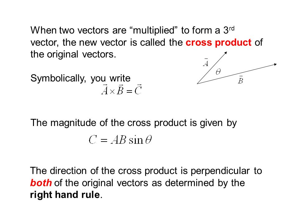 When two vectors are multiplied to form a 3rd vector, the new vector is called the cross product of the original vectors.