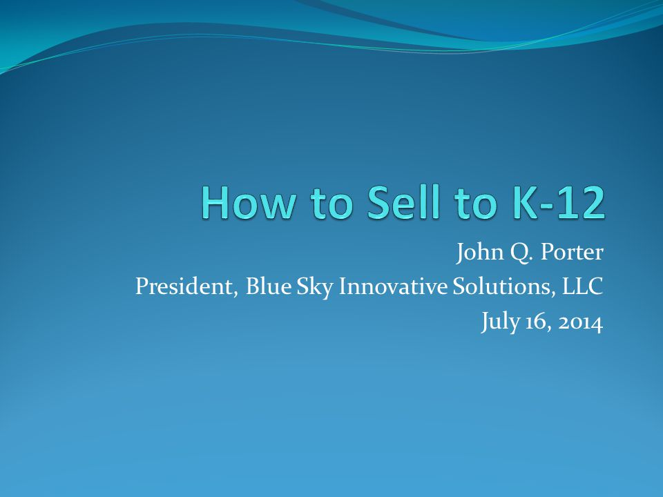 How to Sell to K-12 John Q. Porter