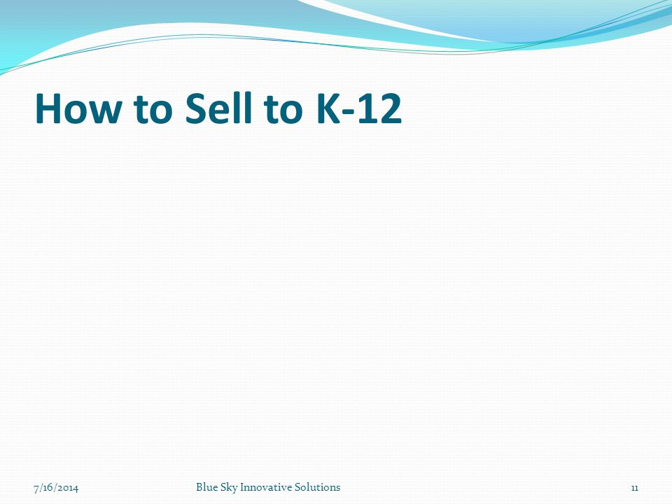 How to Sell to K-12 7/16/2014 Blue Sky Innovative Solutions