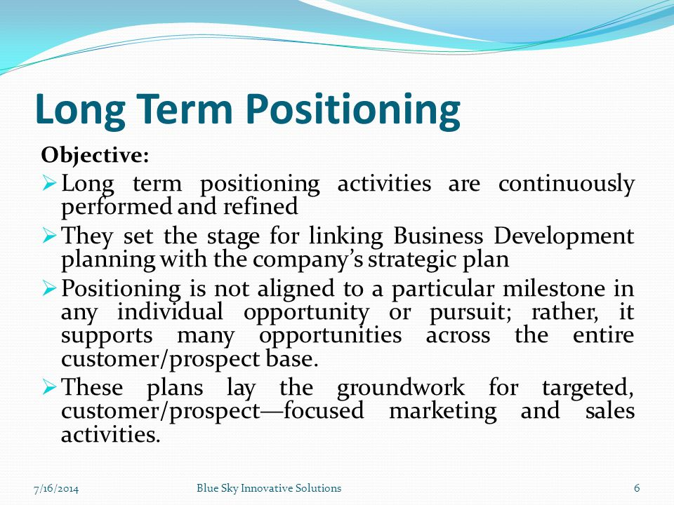 Long Term Positioning Objective: Long term positioning activities are continuously performed and refined.