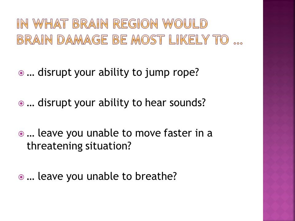 In what brain region would brain DAMAGE BE MOST LIKELY TO …