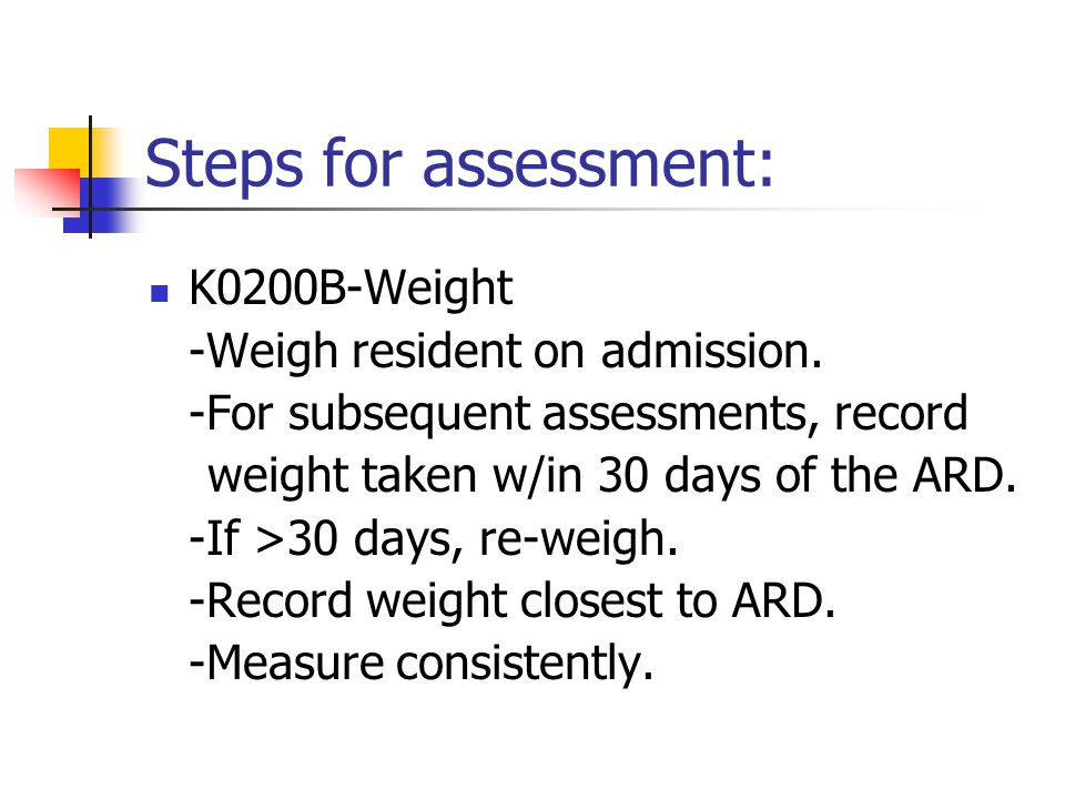 Steps for assessment: K0200B-Weight -Weigh resident on admission.