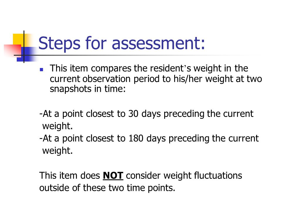 Steps for assessment: This item compares the resident's weight in the current observation period to his/her weight at two snapshots in time: