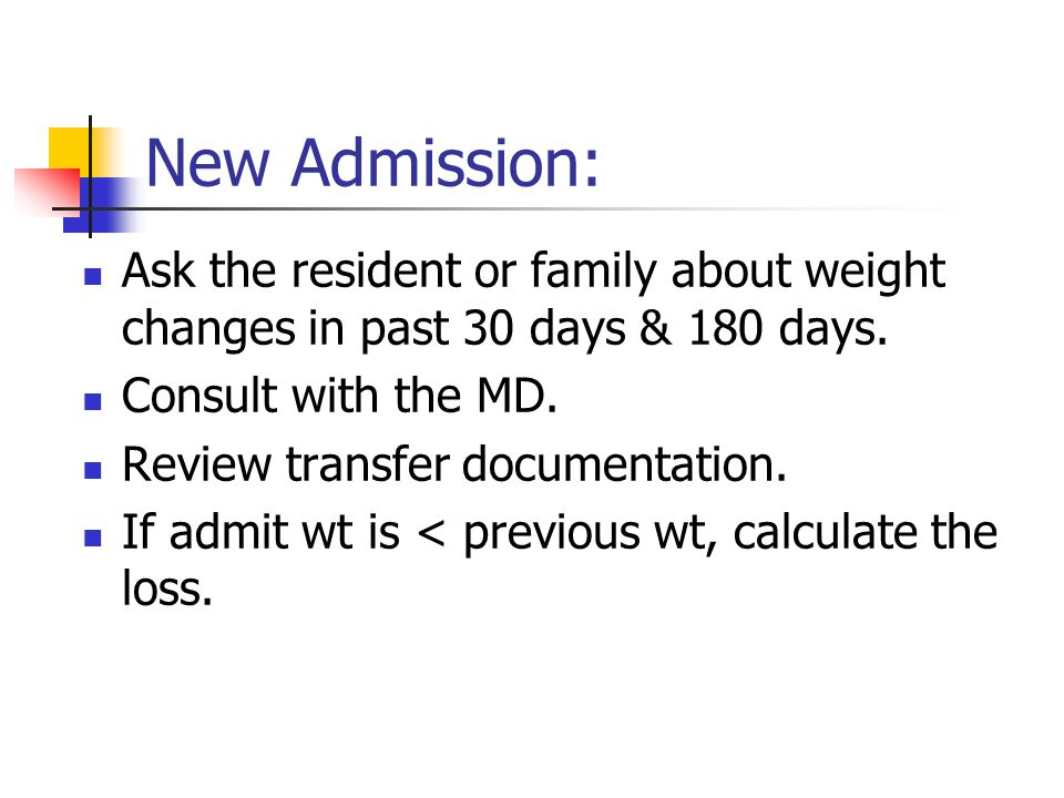 New Admission: Ask the resident or family about weight changes in past 30 days & 180 days. Consult with the MD.