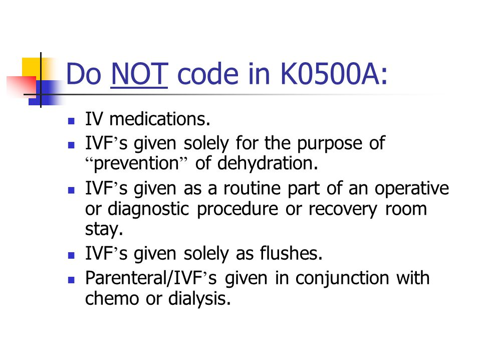 Do NOT code in K0500A: IV medications.