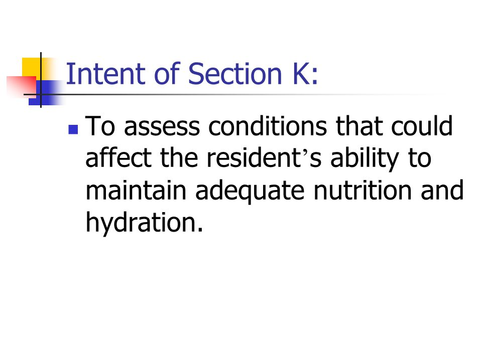 Intent of Section K: To assess conditions that could affect the resident's ability to maintain adequate nutrition and hydration.