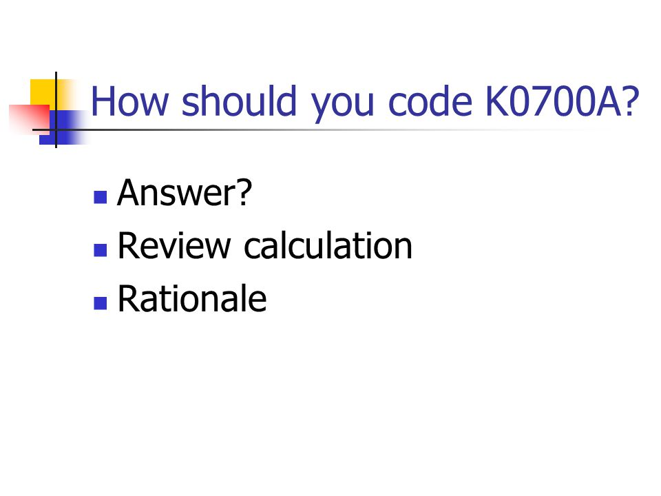How should you code K0700A Answer Review calculation Rationale