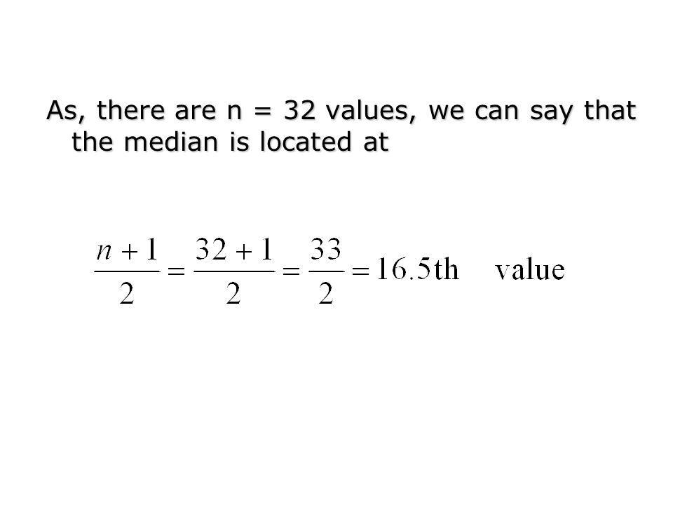 As, there are n = 32 values, we can say that the median is located at