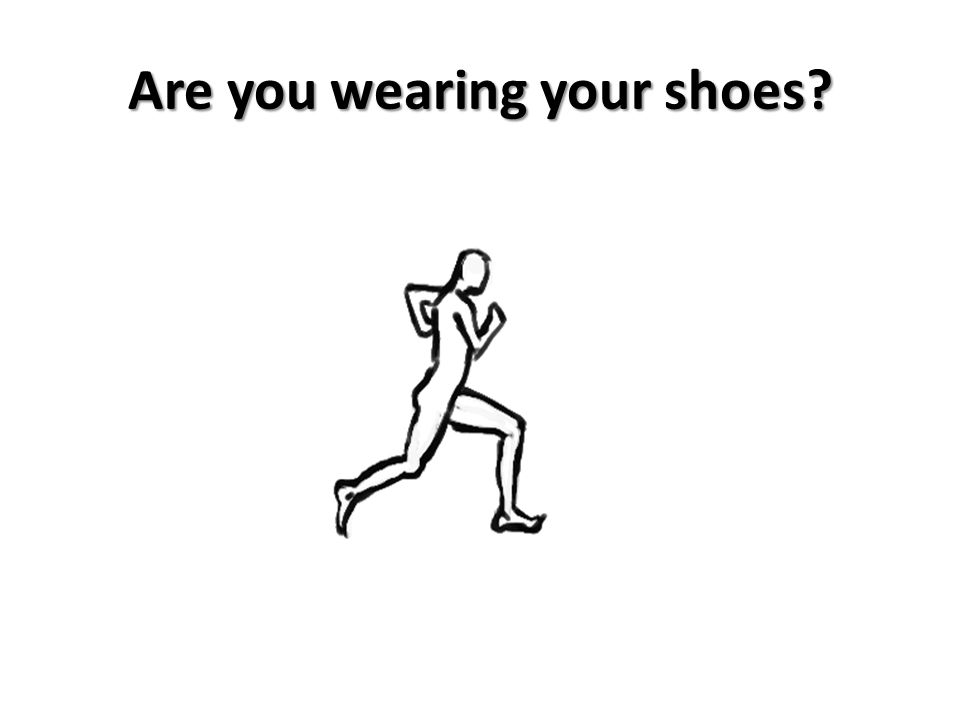 Are you wearing your shoes