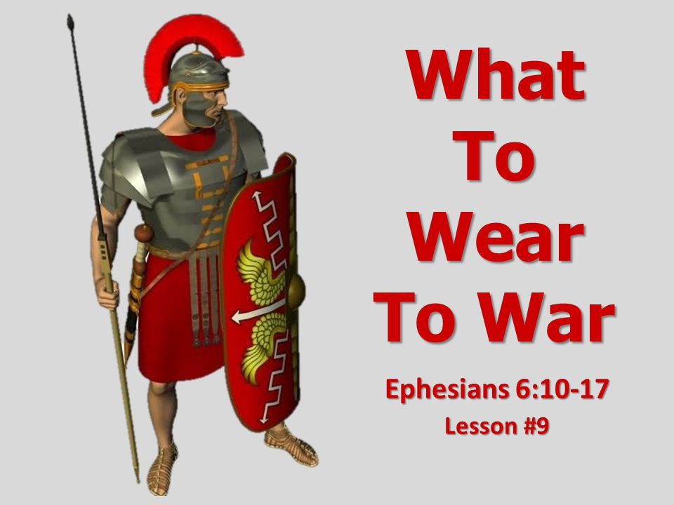 What To Wear To War Ephesians 6:10-17 Lesson #9