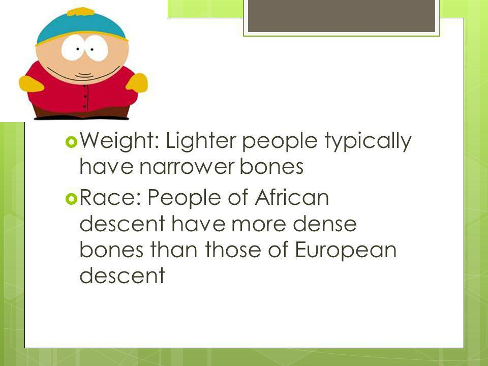 Weight: Lighter people typically have narrower bones