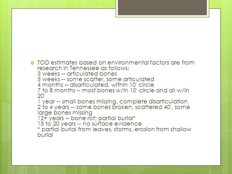 TOD estimates based on environmental factors are from research in Tennessee as follows: 3 weeks -- articulated bones 5 weeks -- some scatter, some articulated 4 months -- disarticulated, within 10 circle 7 to 8 months -- most bones w/in 10 circle and all w/in 20 1 year -- small bones missing, complete disarticulation 2 to 4 years -- some bones broken, scattered 40 , some large bones missing 12+ years -- bone rot; partial burial* 15 to 20 years -- no surface evidence * partial burial from leaves, storms, erosion from shallow burial