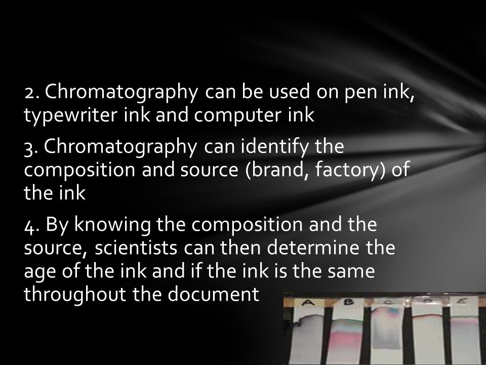 2. Chromatography can be used on pen ink, typewriter ink and computer ink 3.