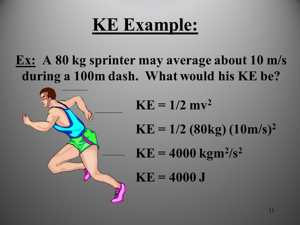 KE Example: Ex: A 80 kg sprinter may average about 10 m/s during a 100m dash. What would his KE be