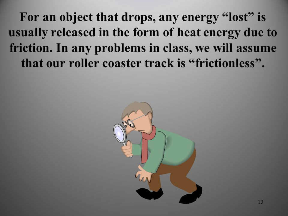 For an object that drops, any energy lost is usually released in the form of heat energy due to friction.