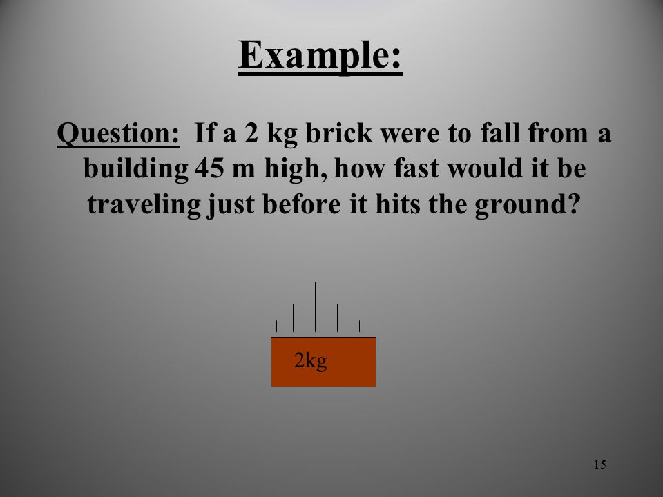 Example: Question: If a 2 kg brick were to fall from a building 45 m high, how fast would it be traveling just before it hits the ground