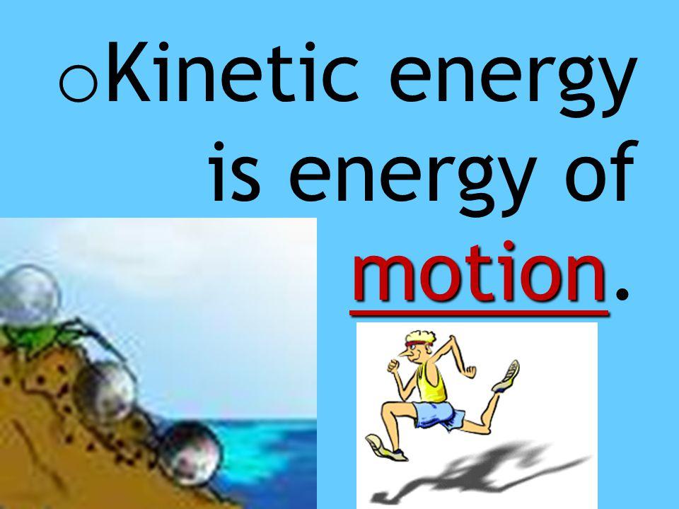 Kinetic energy is energy of motion.